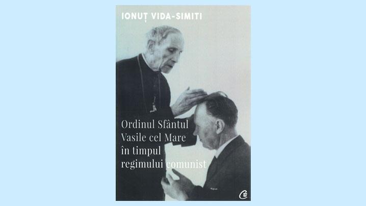 Nouă apariție în slujba restituirii adevărului: cartea Ordinul Sf. Vasile cel Mare în timpul regimului comunist